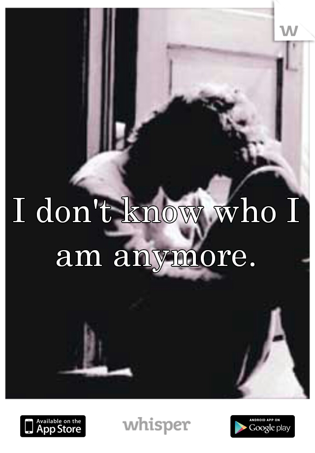I don't know who I am anymore.