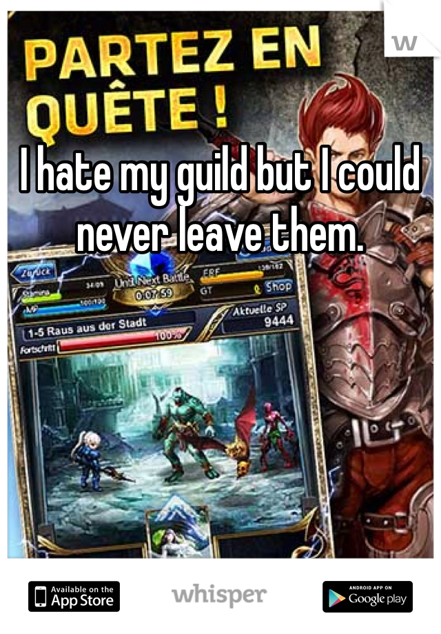 I hate my guild but I could never leave them.