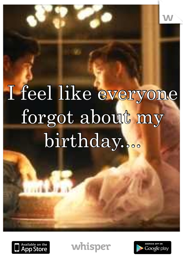 I feel like everyone forgot about my birthday....