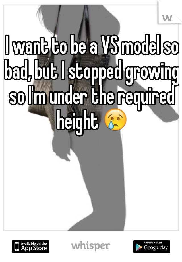 I want to be a VS model so bad, but I stopped growing so I'm under the required height 😢