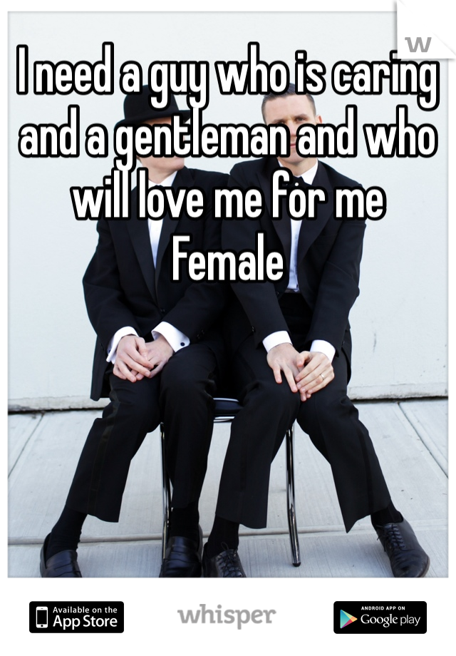 I need a guy who is caring and a gentleman and who will love me for me  Female