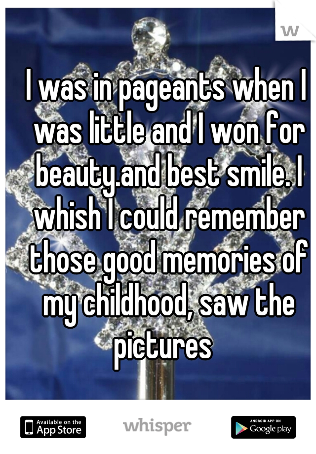 I was in pageants when I was little and I won for beauty.and best smile. I whish I could remember those good memories of my childhood, saw the pictures