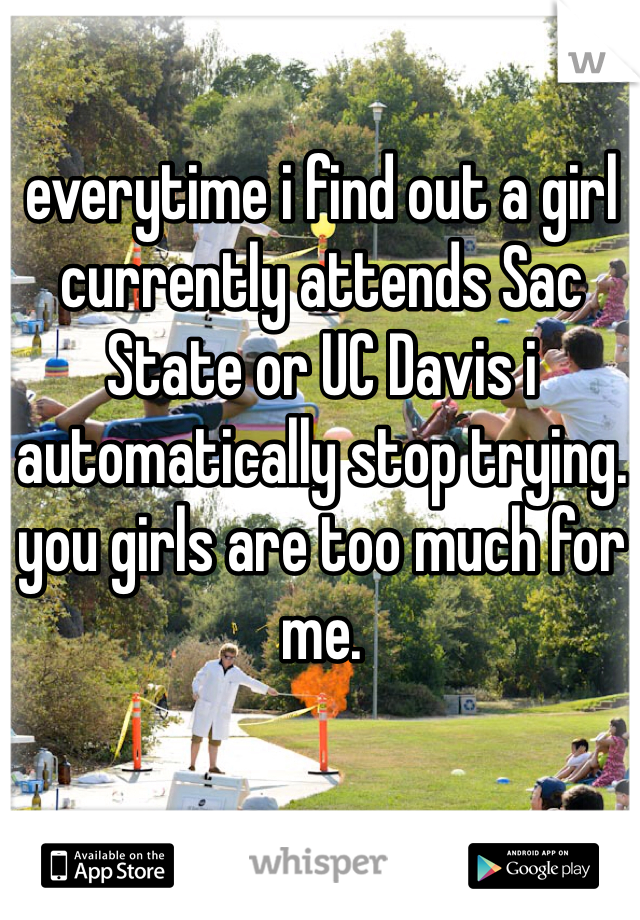 everytime i find out a girl currently attends Sac State or UC Davis i automatically stop trying. you girls are too much for me.