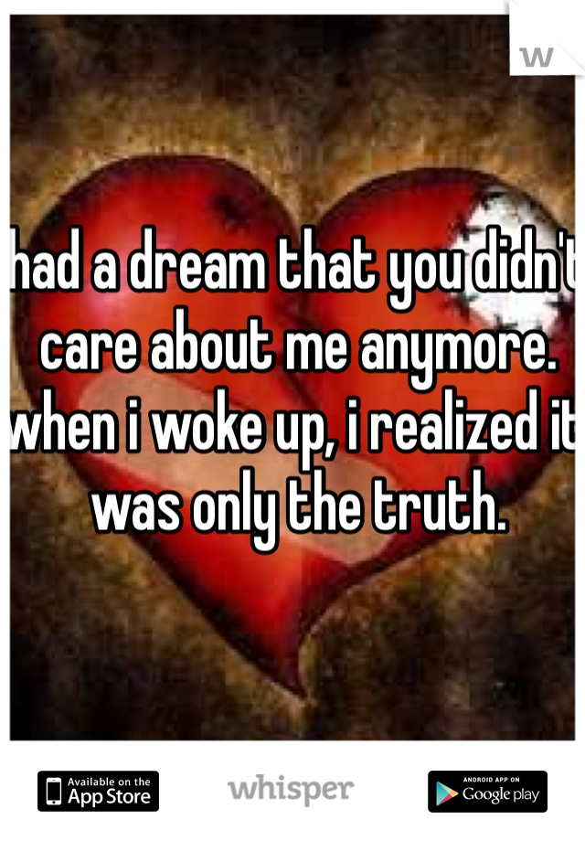 had a dream that you didn't care about me anymore. when i woke up, i realized it was only the truth.