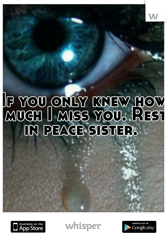 If you only knew how much I miss you. Rest in peace sister.