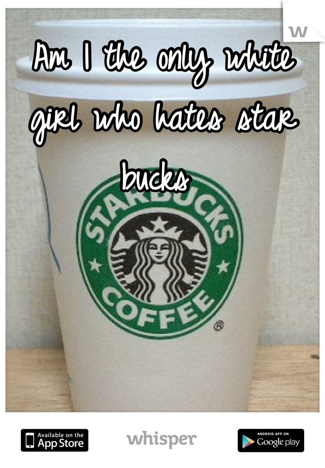 Am I the only white girl who hates star bucks