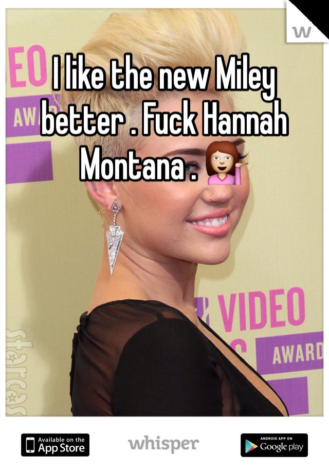 I like the new Miley better . Fuck Hannah Montana . 💁