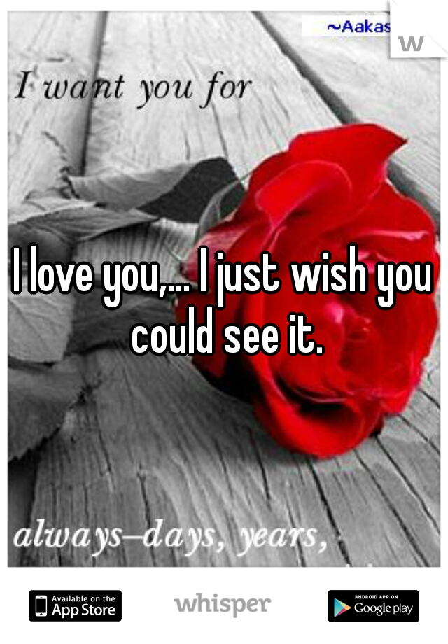 I love you,... I just wish you could see it.