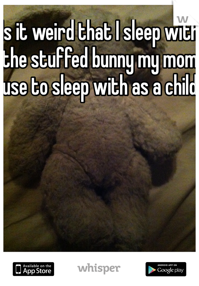 Is it weird that I sleep with the stuffed bunny my mom use to sleep with as a child