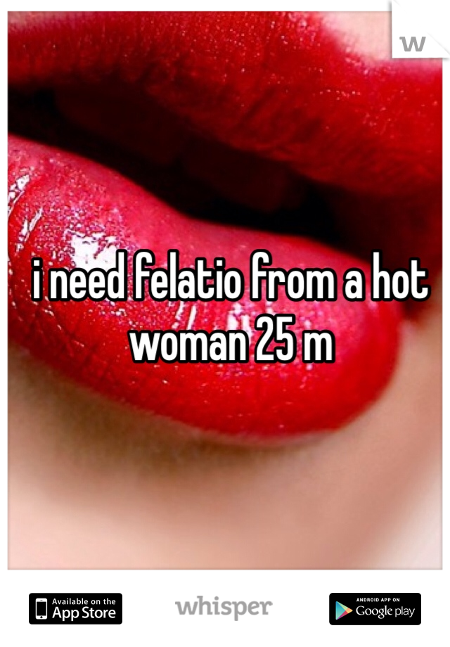 i need felatio from a hot woman 25 m