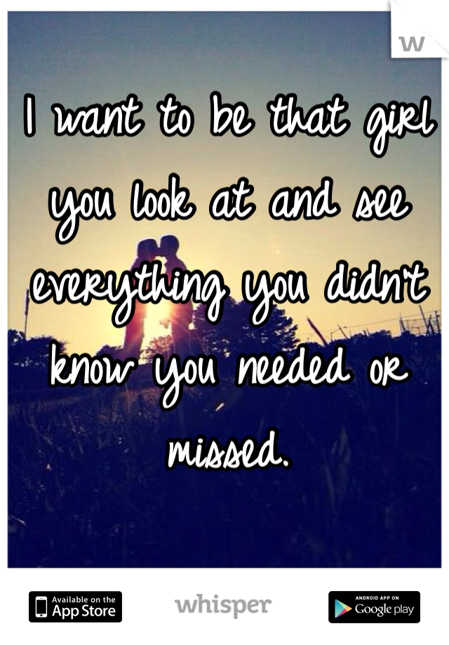 I want to be that girl you look at and see everything you didn't know you needed or missed.
