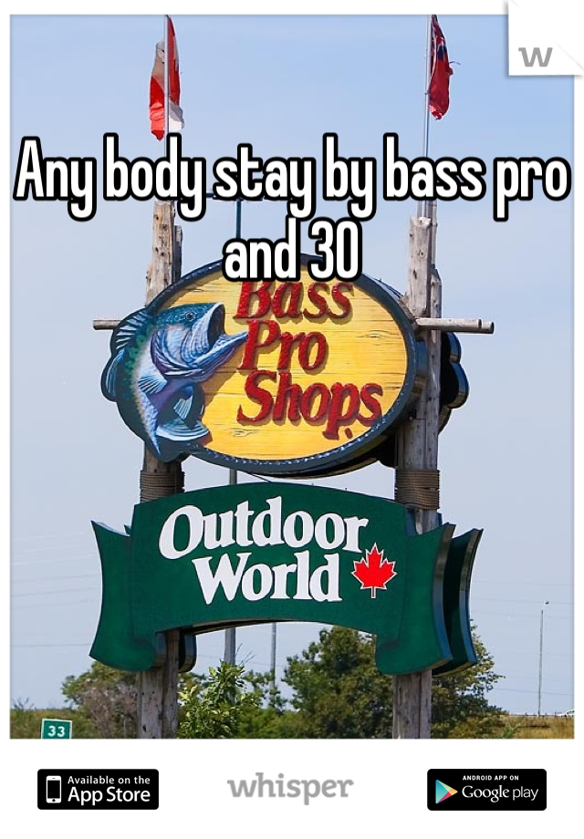 Any body stay by bass pro and 30