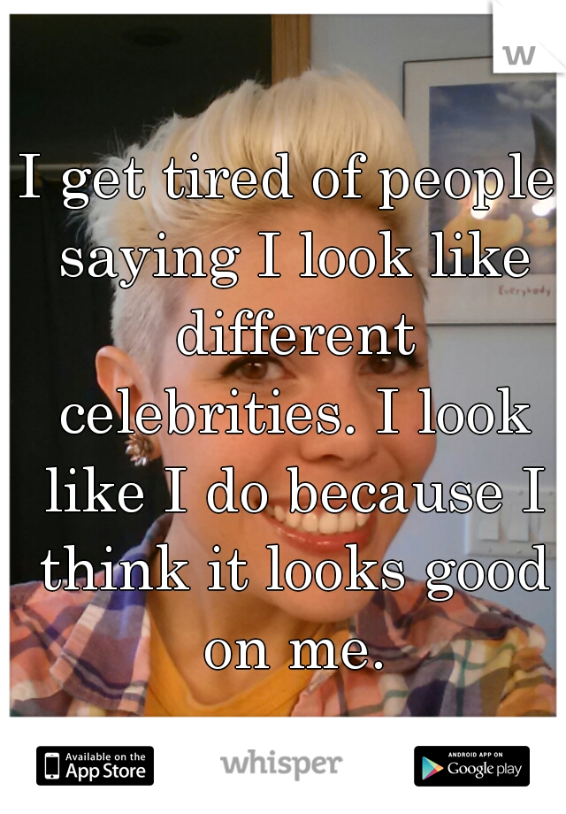 I get tired of people saying I look like different celebrities. I look like I do because I think it looks good on me.