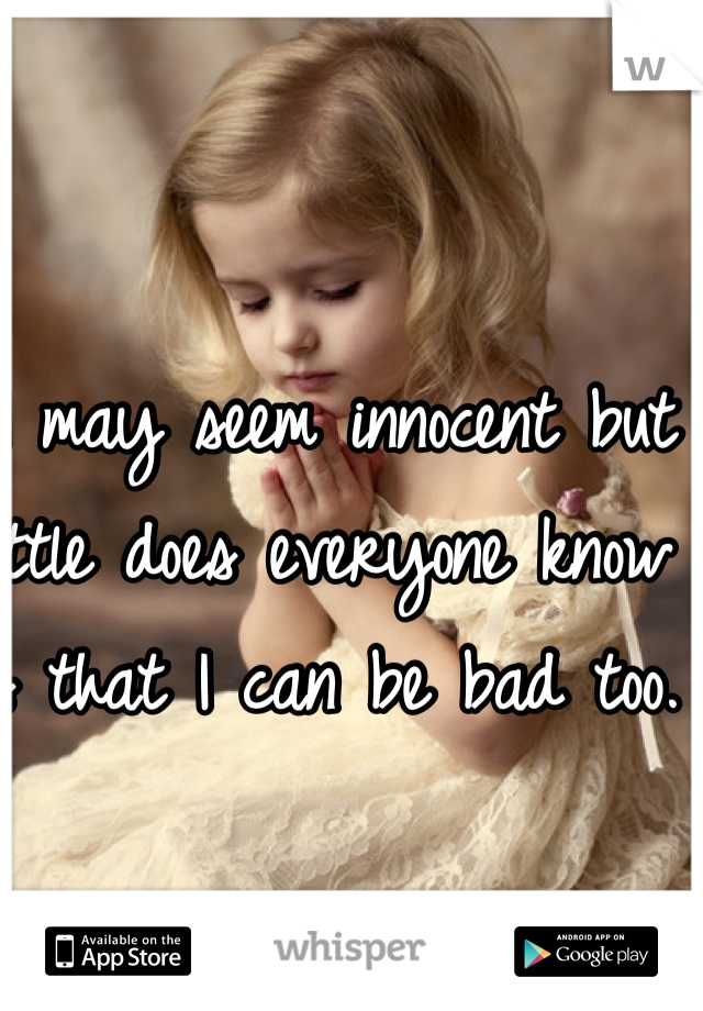I may seem innocent but little does everyone know is that I can be bad too.