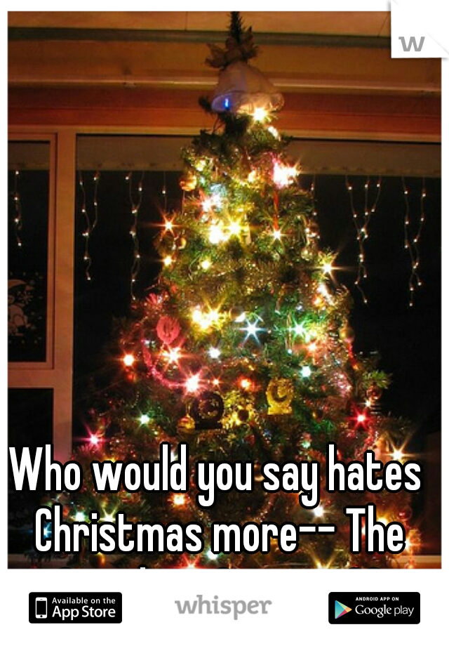 Who would you say hates Christmas more-- The Grinch or Scrooge??