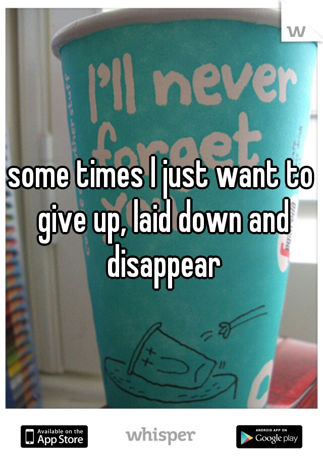 some times I just want to give up, laid down and disappear