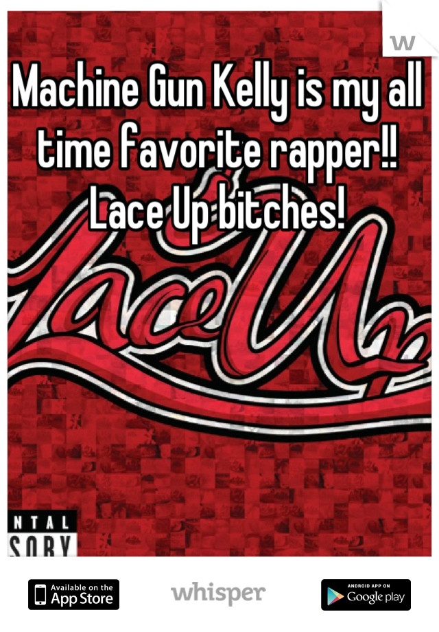 Machine Gun Kelly is my all time favorite rapper!! Lace Up bitches!