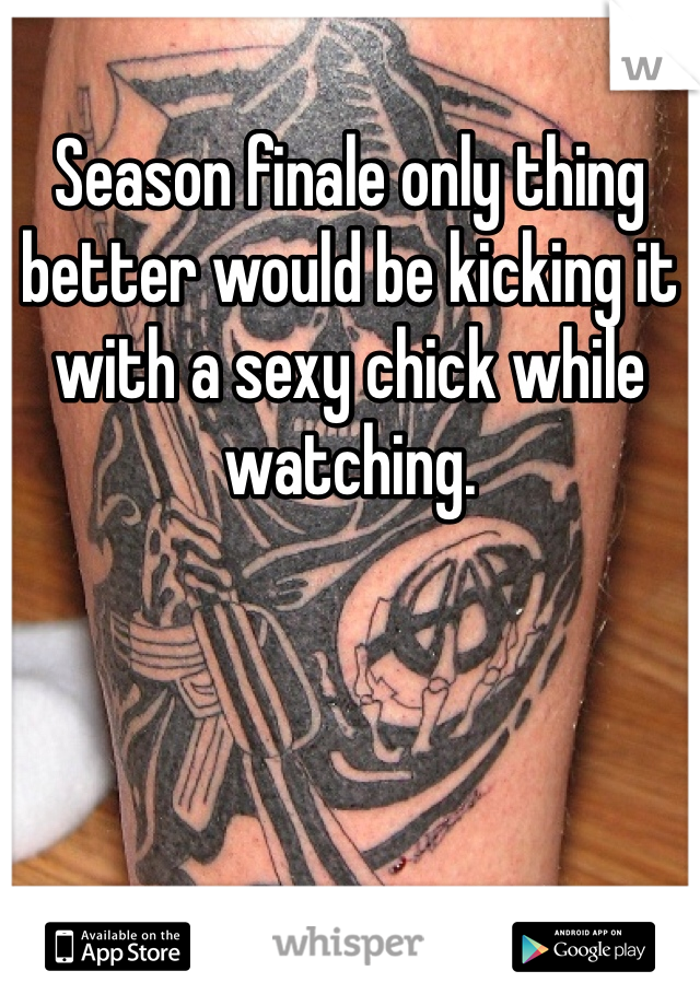 Season finale only thing better would be kicking it with a sexy chick while watching.