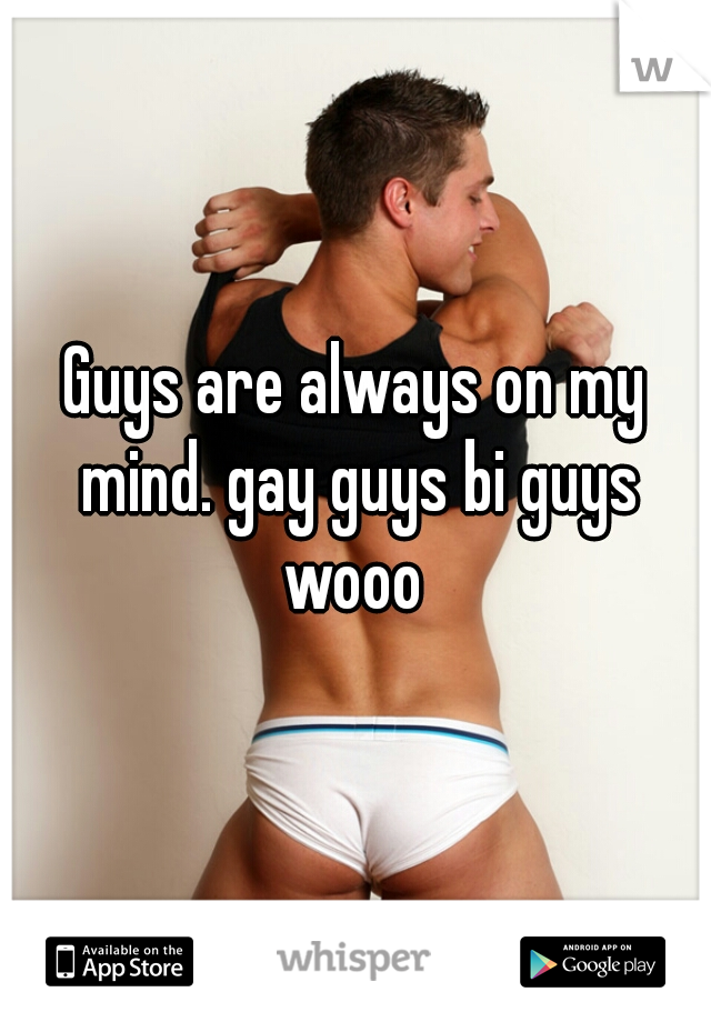 Guys are always on my mind. gay guys bi guys wooo