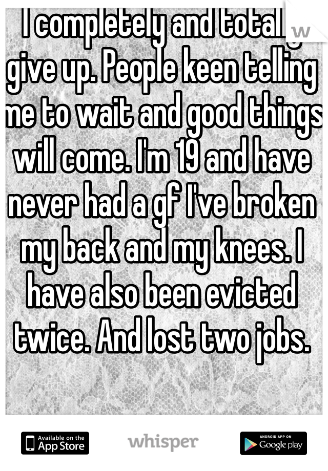 I completely and totally give up. People keen telling me to wait and good things will come. I'm 19 and have never had a gf I've broken my back and my knees. I have also been evicted twice. And lost two jobs.