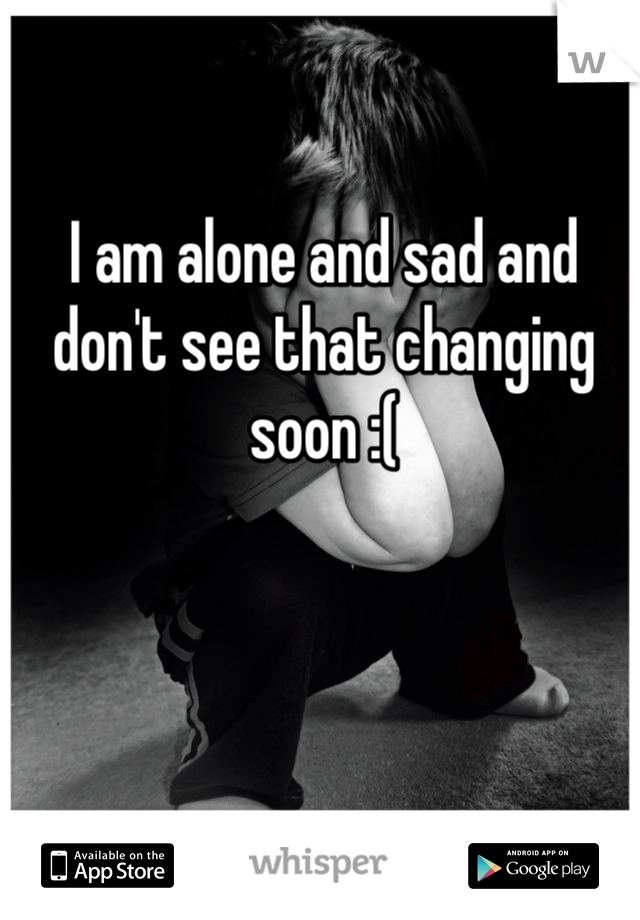 I am alone and sad and don't see that changing soon :(