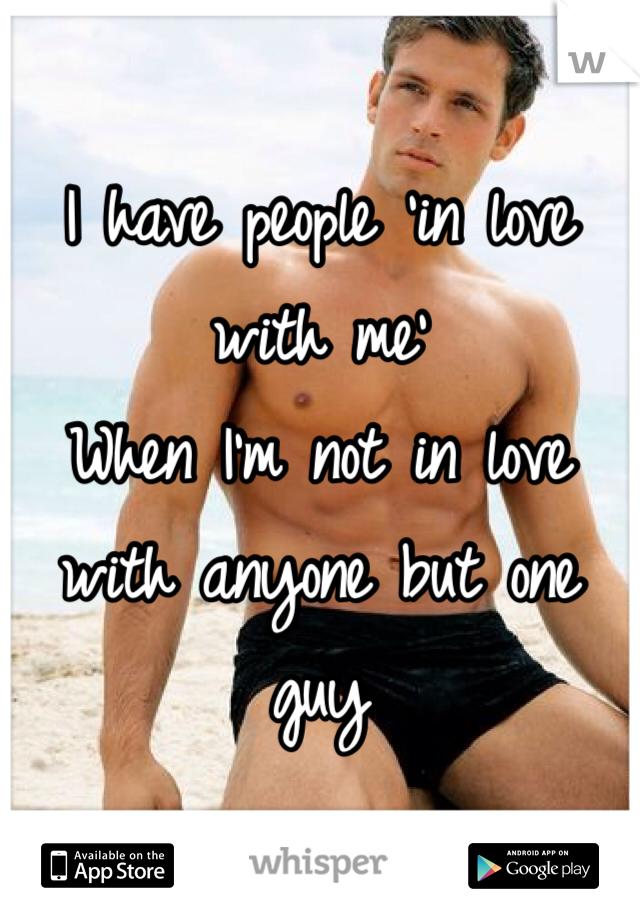 I have people 'in love with me' When I'm not in love with anyone but one guy