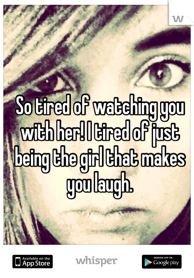 So tired of watching you with her! I tired of just being the girl that makes you laugh.
