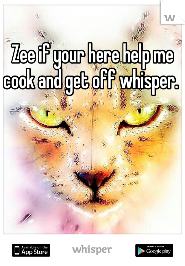 Zee if your here help me cook and get off whisper.