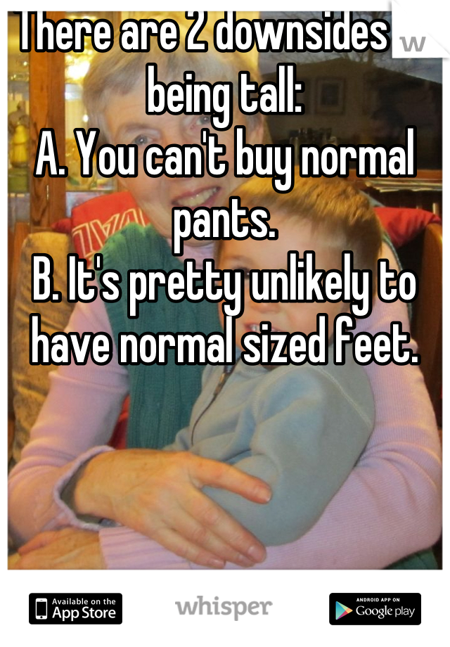 There are 2 downsides to being tall: A. You can't buy normal pants. B. It's pretty unlikely to have normal sized feet.