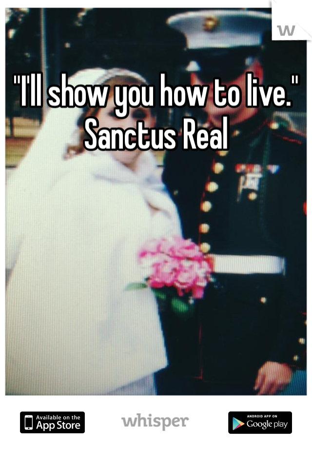 """I'll show you how to live."" Sanctus Real"