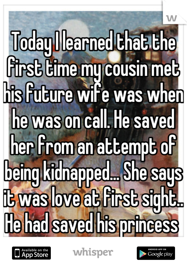 Today I learned that the first time my cousin met his future wife was when he was on call. He saved her from an attempt of being kidnapped... She says it was love at first sight.. He had saved his princess