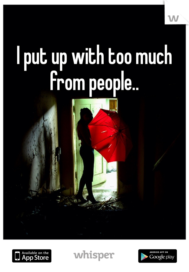 I put up with too much from people..