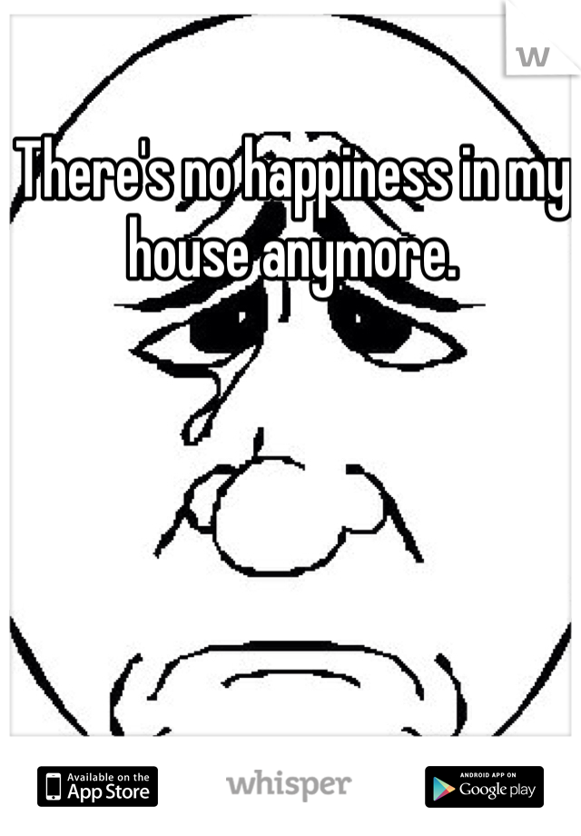 There's no happiness in my house anymore.