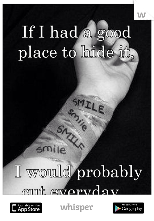 If I had a good place to hide it,       I would probably cut everyday...