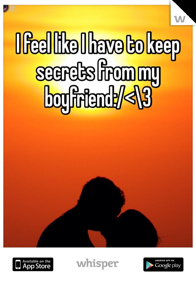 I feel like I have to keep secrets from my boyfriend:/<\3