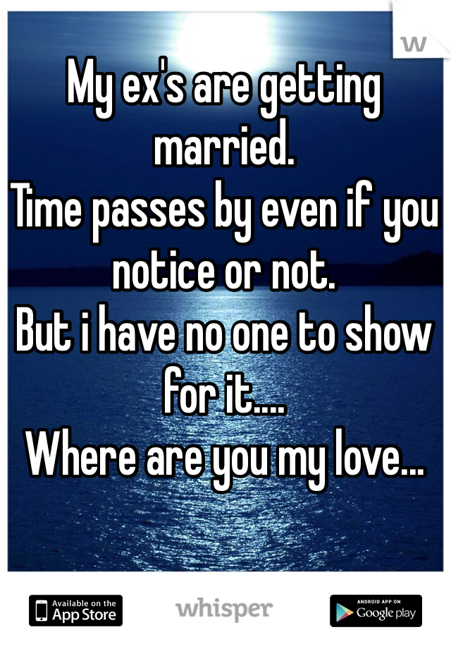 My ex's are getting married. Time passes by even if you notice or not. But i have no one to show for it.... Where are you my love...
