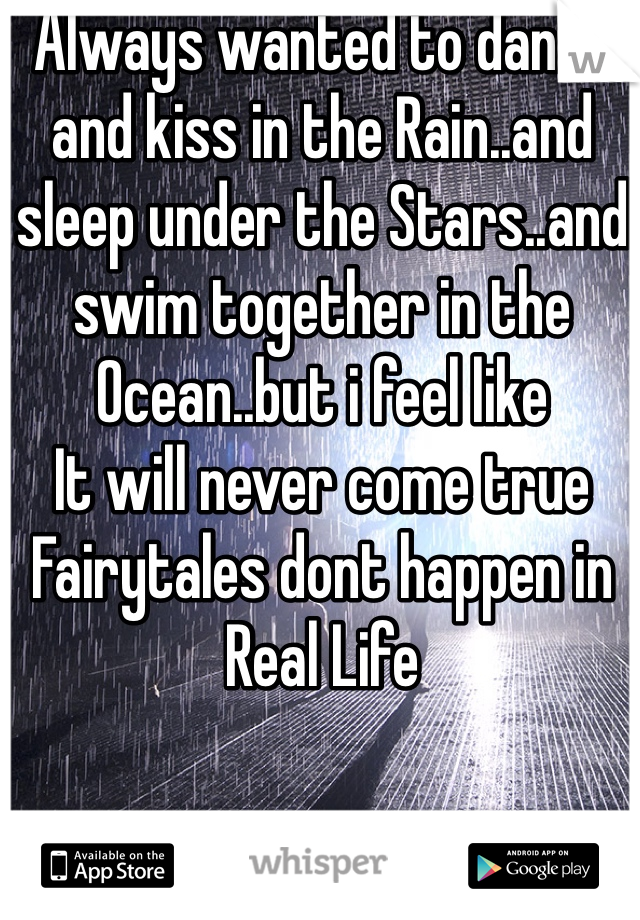 Always wanted to dance and kiss in the Rain..and sleep under the Stars..and swim together in the Ocean..but i feel like It will never come true Fairytales dont happen in Real Life