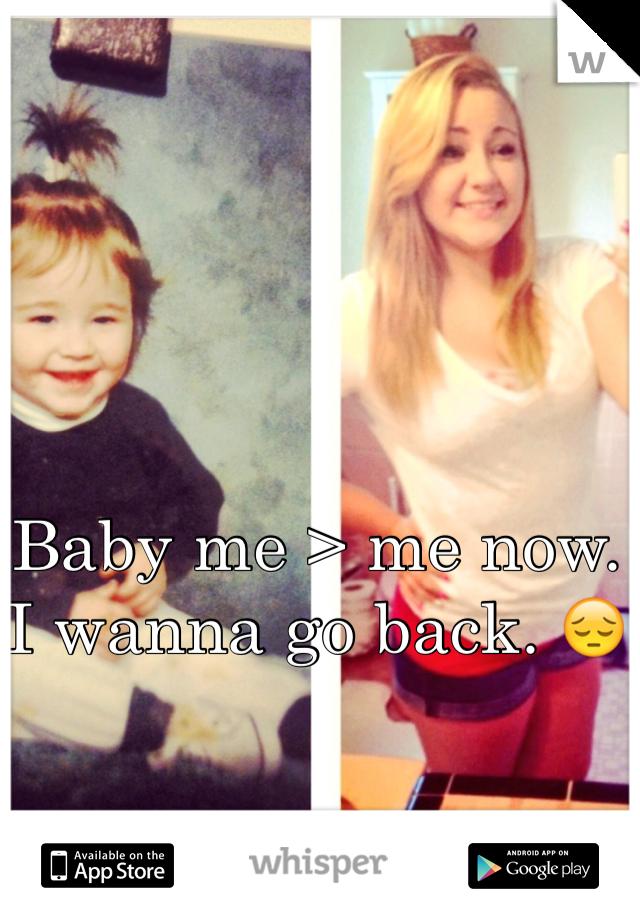 Baby me > me now.  I wanna go back. 😔