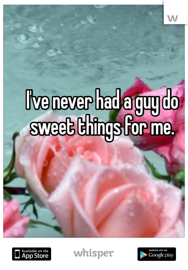 I've never had a guy do sweet things for me.