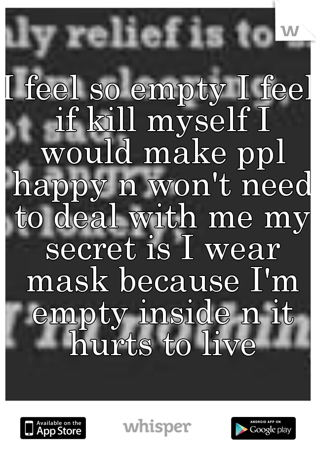I feel so empty I feel if kill myself I would make ppl happy n won't need to deal with me my secret is I wear mask because I'm empty inside n it hurts to live