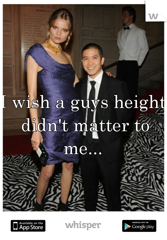 I wish a guys height didn't matter to me...