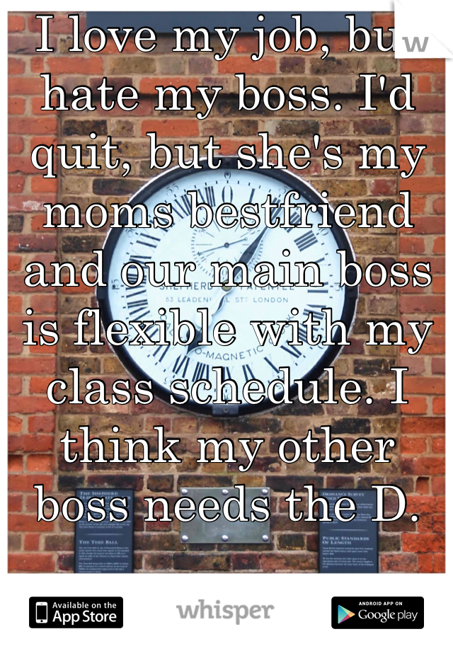 I love my job, but hate my boss. I'd quit, but she's my moms bestfriend and our main boss is flexible with my class schedule. I think my other boss needs the D.