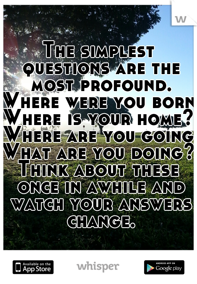 The simplest questions are the most profound. Where were you born? Where is your home? Where are you going? What are you doing? Think about these once in awhile and watch your answers change.