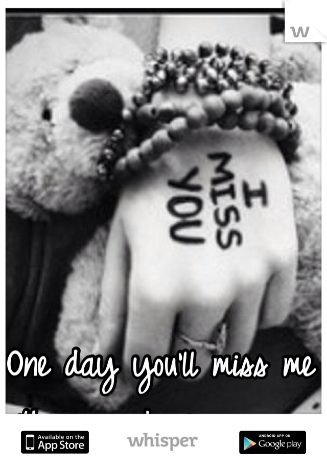 One day you'll miss me the way I miss you...