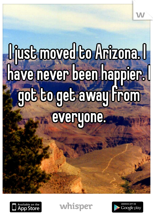 I just moved to Arizona. I have never been happier. I got to get away from everyone.