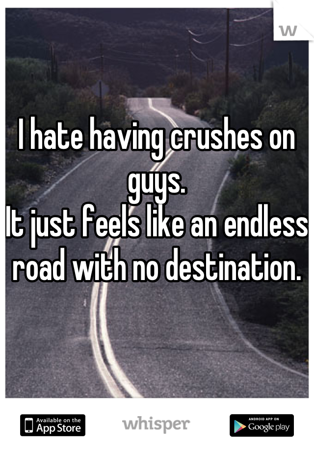 I hate having crushes on guys.  It just feels like an endless road with no destination.