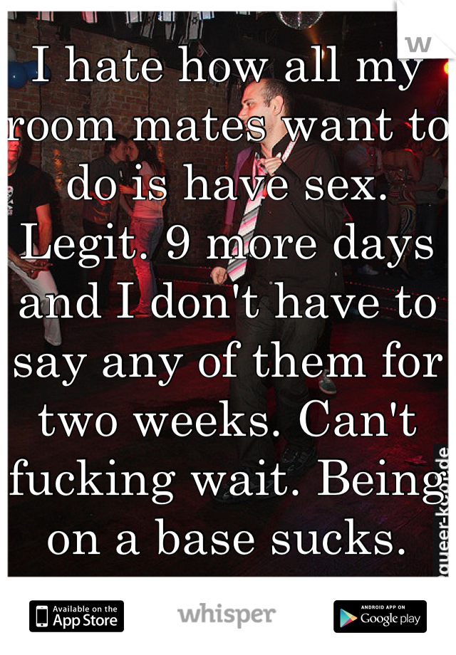 I hate how all my room mates want to do is have sex. Legit. 9 more days and I don't have to say any of them for two weeks. Can't fucking wait. Being on a base sucks.