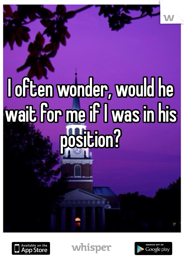 I often wonder, would he wait for me if I was in his position?