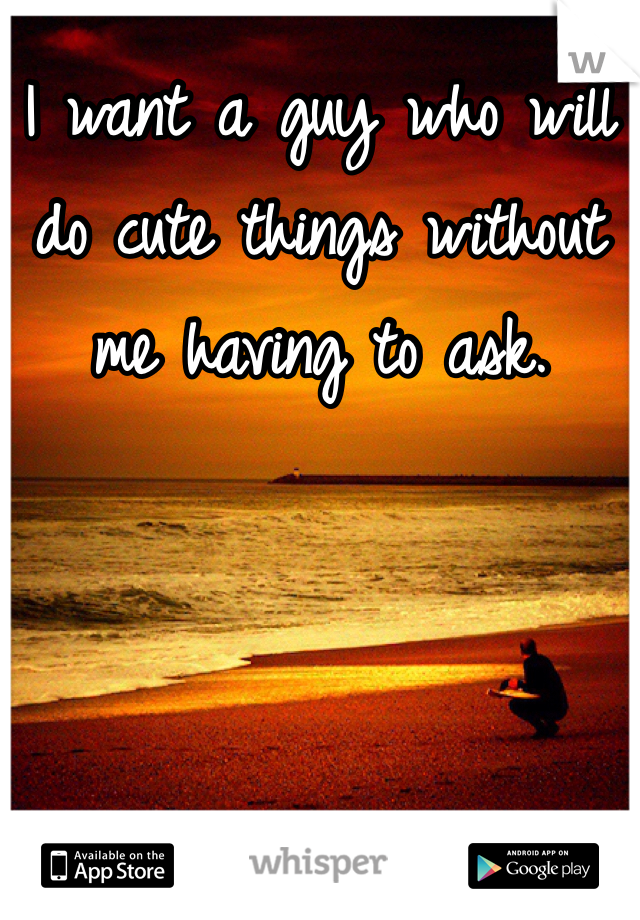 I want a guy who will do cute things without me having to ask.