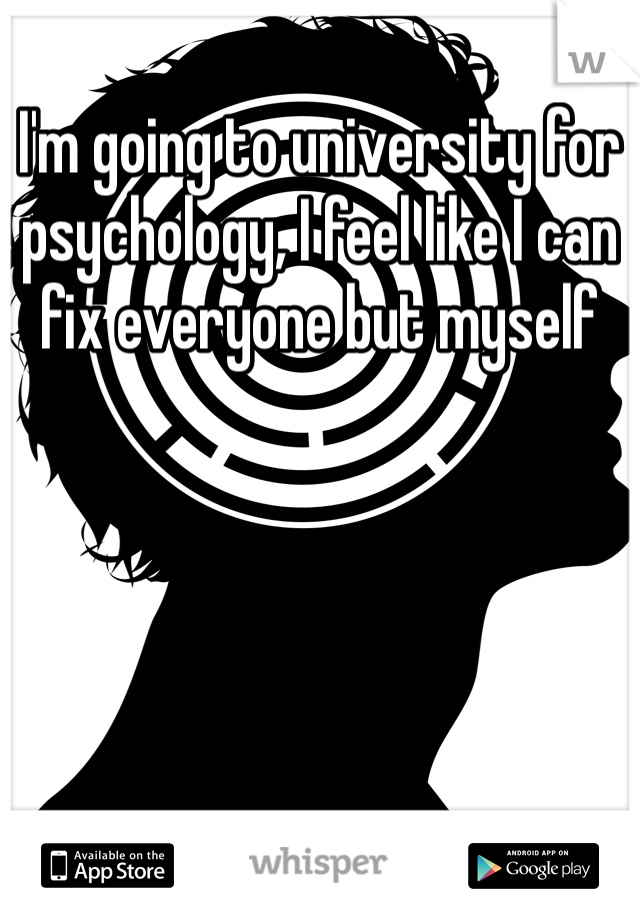 I'm going to university for psychology, I feel like I can fix everyone but myself